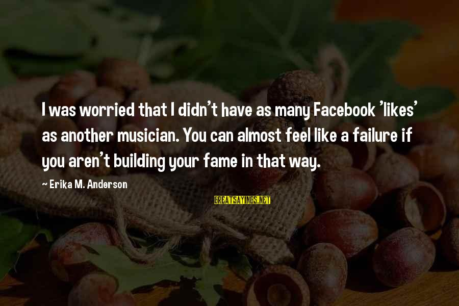 Best Facebook Likes Sayings By Erika M. Anderson: I was worried that I didn't have as many Facebook 'likes' as another musician. You