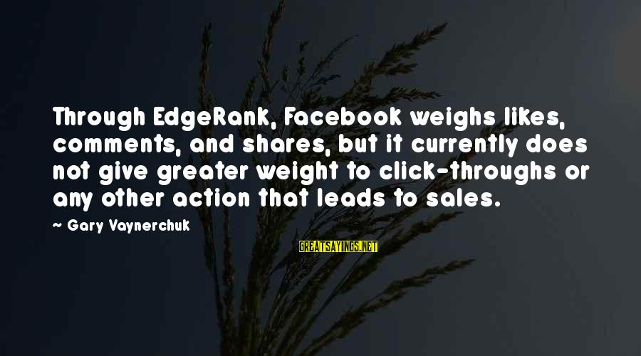 Best Facebook Likes Sayings By Gary Vaynerchuk: Through EdgeRank, Facebook weighs likes, comments, and shares, but it currently does not give greater