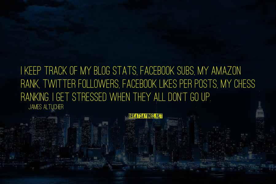 Best Facebook Likes Sayings By James Altucher: I keep track of my blog stats, Facebook subs, my Amazon rank, Twitter followers, Facebook