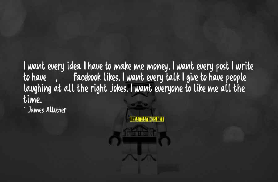 Best Facebook Likes Sayings By James Altucher: I want every idea I have to make me money. I want every post I