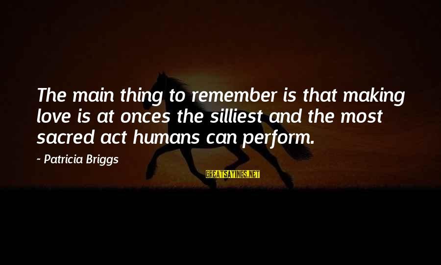 Best Facebook Likes Sayings By Patricia Briggs: The main thing to remember is that making love is at onces the silliest and