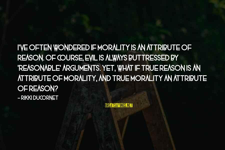 Best Facebook Likes Sayings By Rikki Ducornet: I've often wondered if Morality is an attribute of Reason. Of course, evil is always