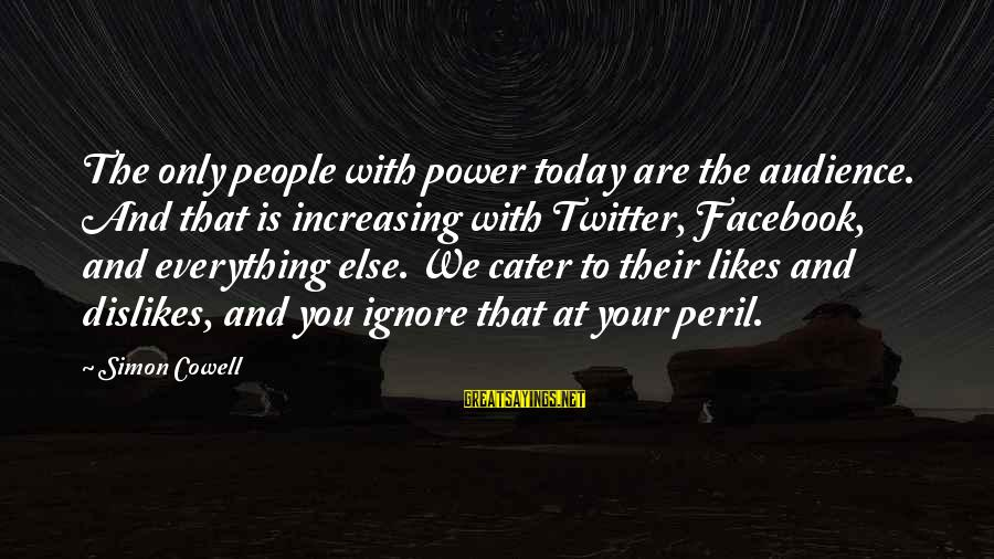 Best Facebook Likes Sayings By Simon Cowell: The only people with power today are the audience. And that is increasing with Twitter,