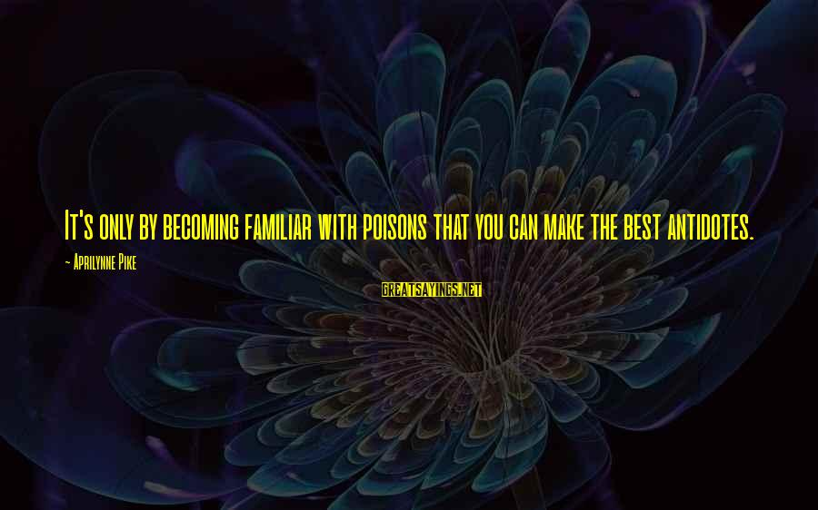 Best Familiar Sayings By Aprilynne Pike: It's only by becoming familiar with poisons that you can make the best antidotes.
