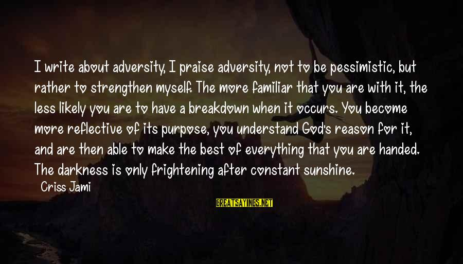Best Familiar Sayings By Criss Jami: I write about adversity, I praise adversity, not to be pessimistic, but rather to strengthen