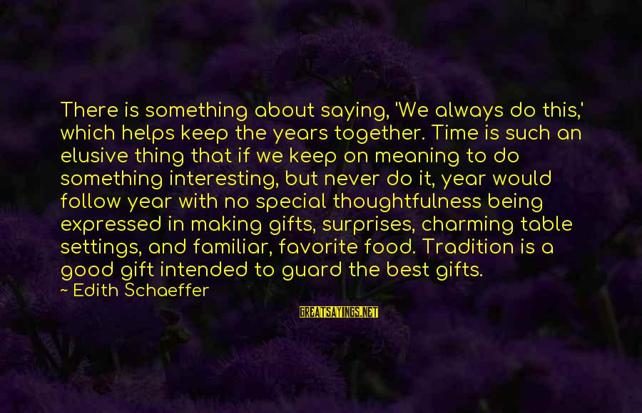 Best Familiar Sayings By Edith Schaeffer: There is something about saying, 'We always do this,' which helps keep the years together.
