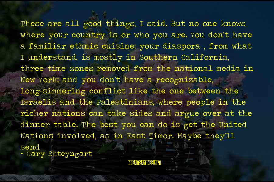 Best Familiar Sayings By Gary Shteyngart: These are all good things, I said. But no one knows where your country is