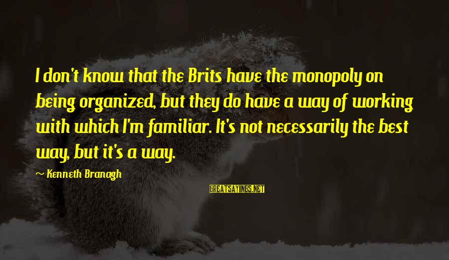Best Familiar Sayings By Kenneth Branagh: I don't know that the Brits have the monopoly on being organized, but they do