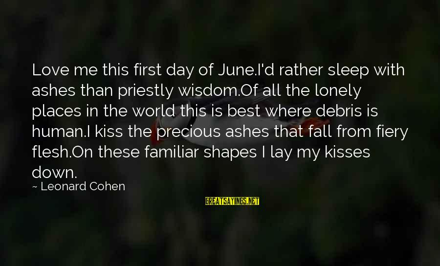 Best Familiar Sayings By Leonard Cohen: Love me this first day of June.I'd rather sleep with ashes than priestly wisdom.Of all