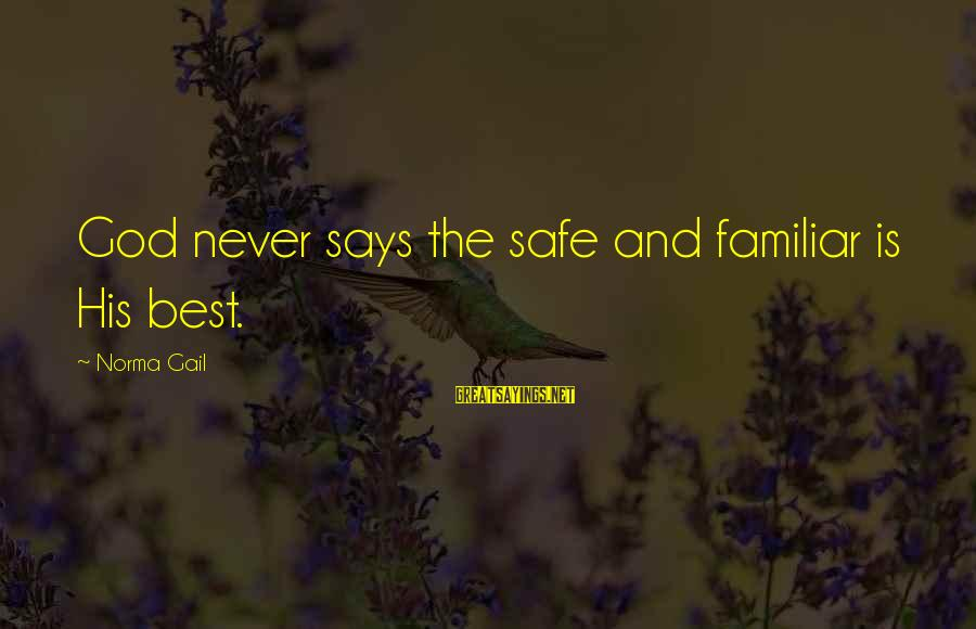 Best Familiar Sayings By Norma Gail: God never says the safe and familiar is His best.