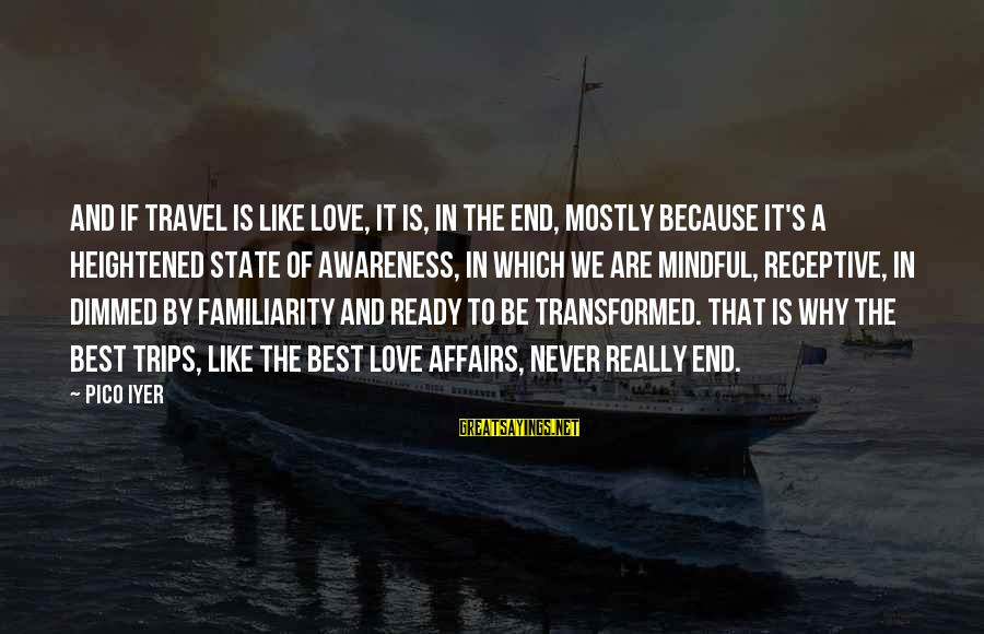 Best Familiar Sayings By Pico Iyer: And if travel is like love, it is, in the end, mostly because it's a
