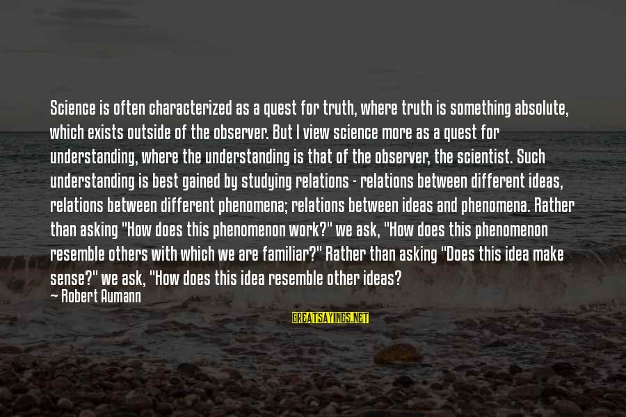 Best Familiar Sayings By Robert Aumann: Science is often characterized as a quest for truth, where truth is something absolute, which