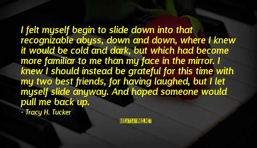 Best Familiar Sayings By Tracy H. Tucker: I felt myself begin to slide down into that recognizable abyss, down and down, where