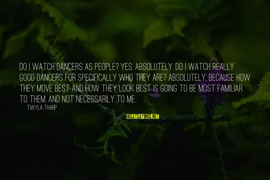 Best Familiar Sayings By Twyla Tharp: Do I watch dancers as people? Yes, absolutely. Do I watch really good dancers for