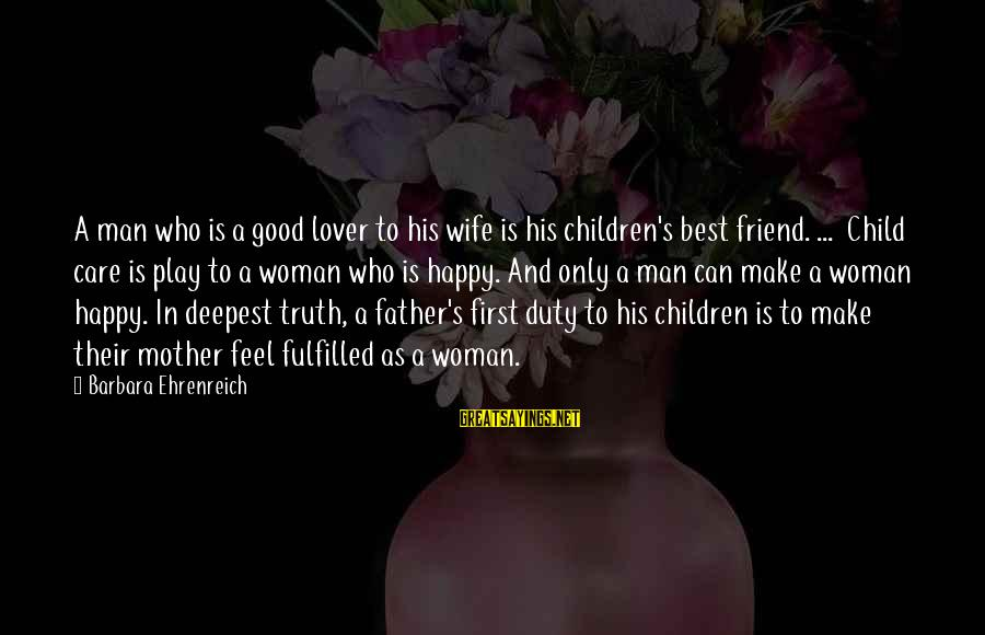 Best Friend Truth Sayings By Barbara Ehrenreich: A man who is a good lover to his wife is his children's best friend.