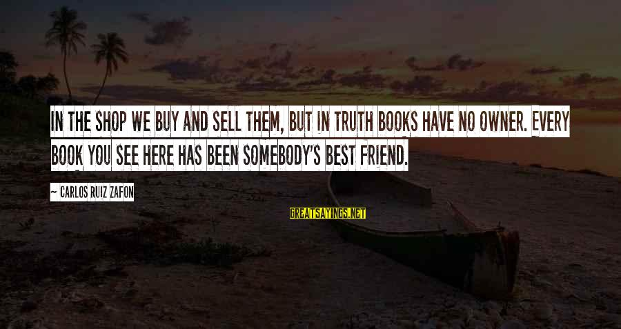 Best Friend Truth Sayings By Carlos Ruiz Zafon: In the shop we buy and sell them, but in truth books have no owner.