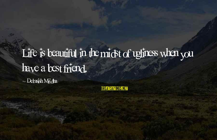 Best Friend Truth Sayings By Debasish Mridha: Life is beautiful in the midst of ugliness when you have a best friend.