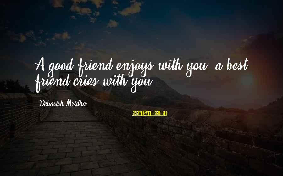 Best Friend Truth Sayings By Debasish Mridha: A good friend enjoys with you, a best friend cries with you.