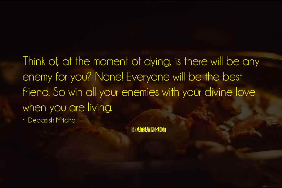 Best Friend Truth Sayings By Debasish Mridha: Think of, at the moment of dying, is there will be any enemy for you?
