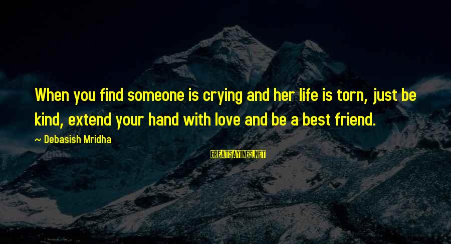 Best Friend Truth Sayings By Debasish Mridha: When you find someone is crying and her life is torn, just be kind, extend