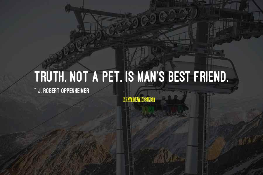 Best Friend Truth Sayings By J. Robert Oppenheimer: Truth, not a pet, is man's best friend.