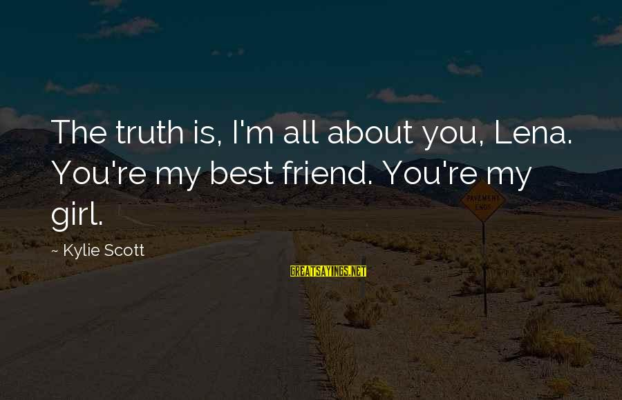 Best Friend Truth Sayings By Kylie Scott: The truth is, I'm all about you, Lena. You're my best friend. You're my girl.