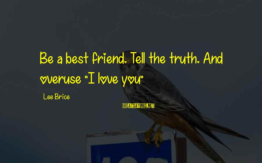 "Best Friend Truth Sayings By Lee Brice: Be a best friend. Tell the truth. And overuse ""I love you"""