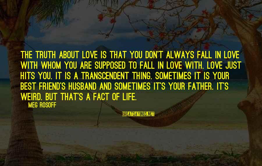 Best Friend Truth Sayings By Meg Rosoff: The truth about love is that you don't always fall in love with whom you