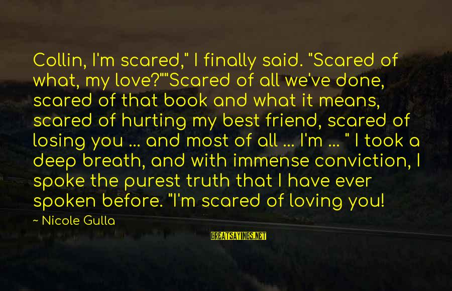 "Best Friend Truth Sayings By Nicole Gulla: Collin, I'm scared,"" I finally said. ""Scared of what, my love?""""Scared of all we've done,"
