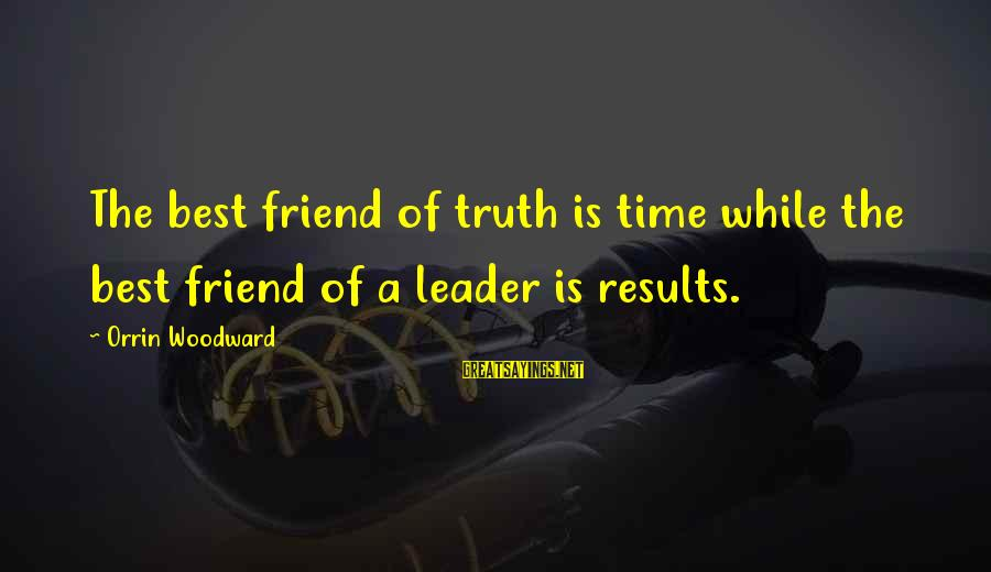 Best Friend Truth Sayings By Orrin Woodward: The best friend of truth is time while the best friend of a leader is