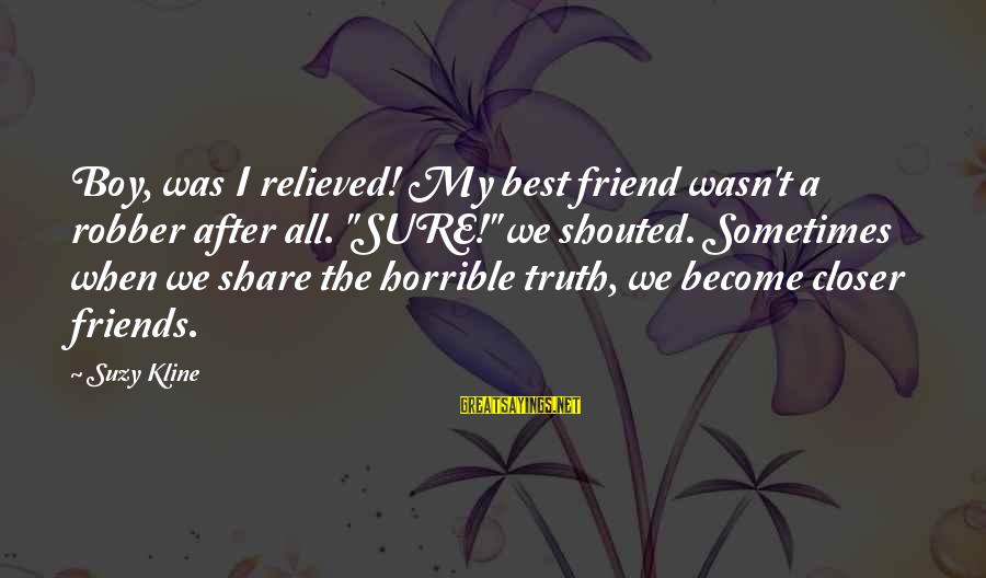 "Best Friend Truth Sayings By Suzy Kline: Boy, was I relieved! My best friend wasn't a robber after all. ""SURE!"" we shouted."