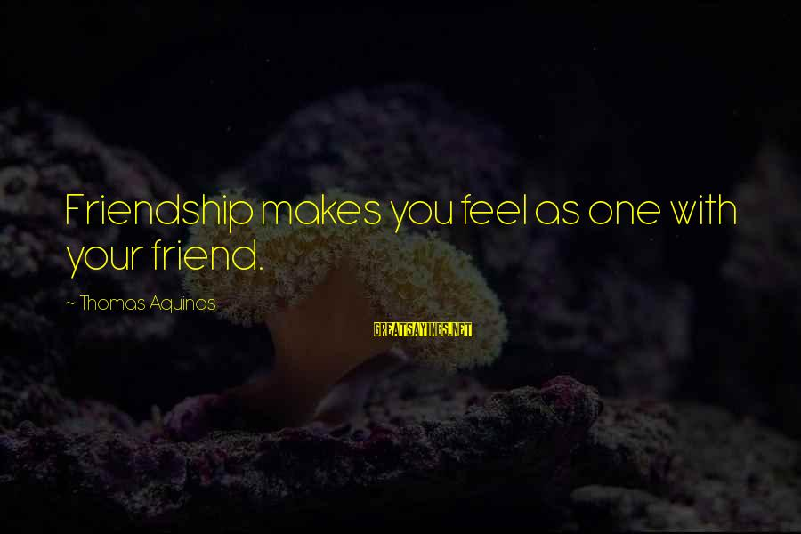 Best Friend Truth Sayings By Thomas Aquinas: Friendship makes you feel as one with your friend.