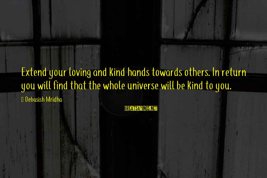 Best Friends Abroad Sayings By Debasish Mridha: Extend your loving and kind hands towards others. In return you will find that the