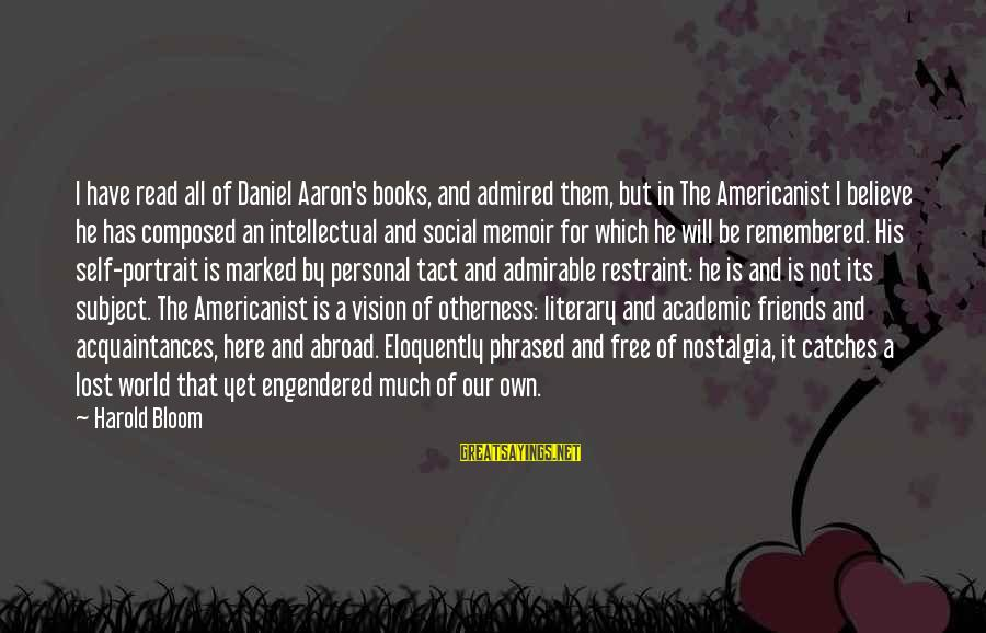 Best Friends Abroad Sayings By Harold Bloom: I have read all of Daniel Aaron's books, and admired them, but in The Americanist