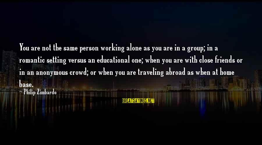 Best Friends Abroad Sayings By Philip Zimbardo: You are not the same person working alone as you are in a group; in