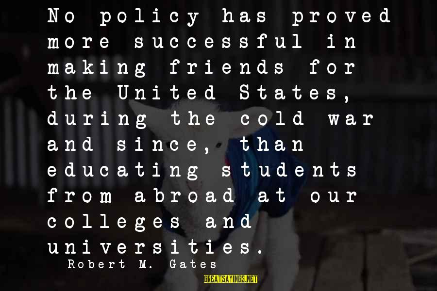 Best Friends Abroad Sayings By Robert M. Gates: No policy has proved more successful in making friends for the United States, during the
