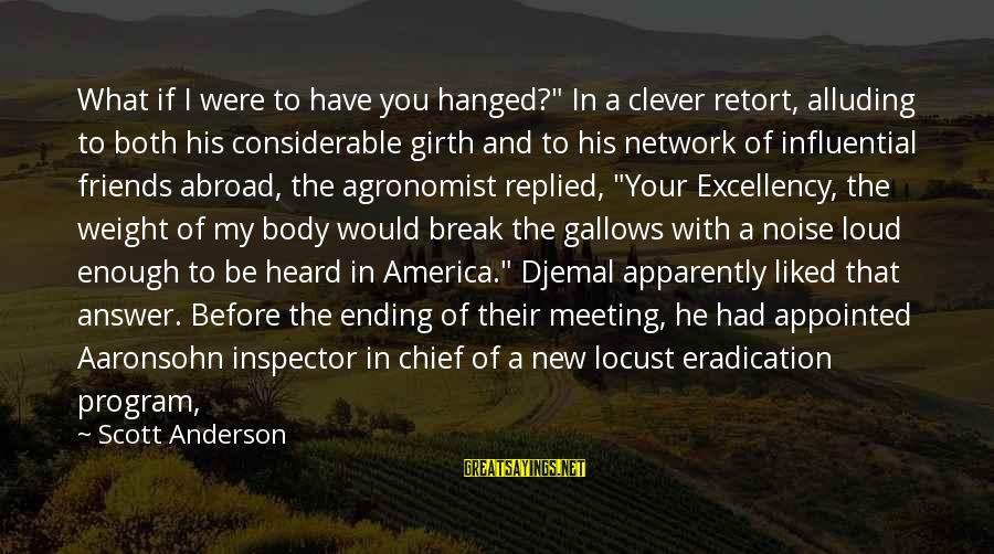 """Best Friends Abroad Sayings By Scott Anderson: What if I were to have you hanged?"""" In a clever retort, alluding to both"""