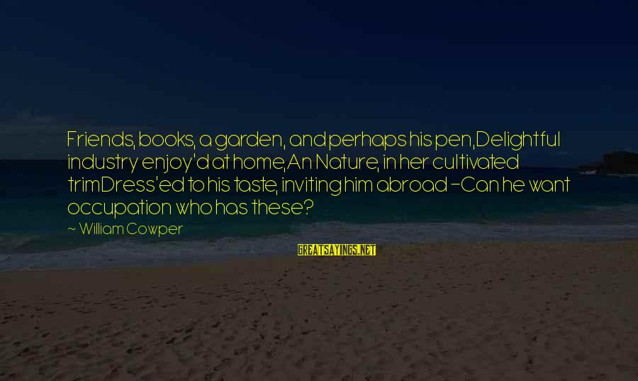 Best Friends Abroad Sayings By William Cowper: Friends, books, a garden, and perhaps his pen,Delightful industry enjoy'd at home,An Nature, in her