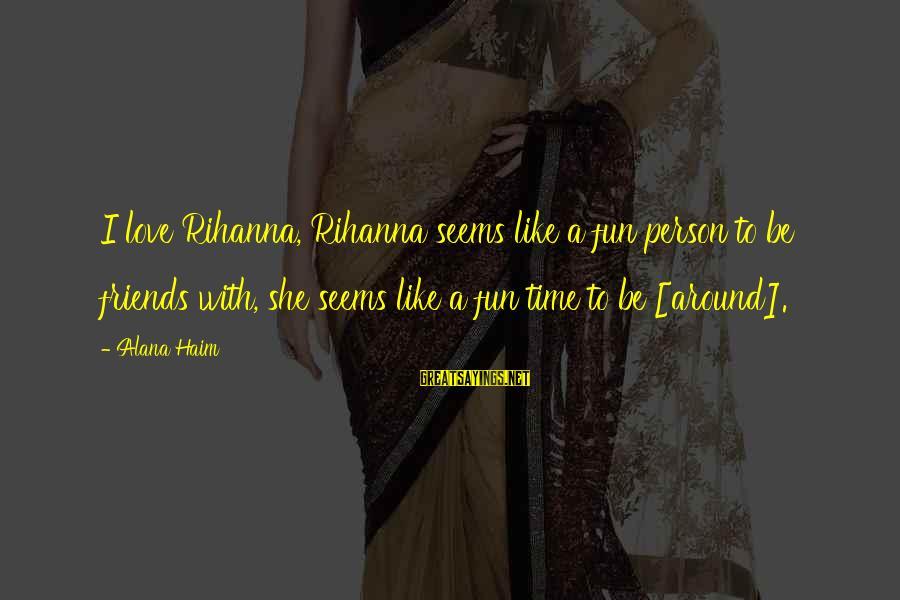 Best Friends And Fun Sayings By Alana Haim: I love Rihanna, Rihanna seems like a fun person to be friends with, she seems