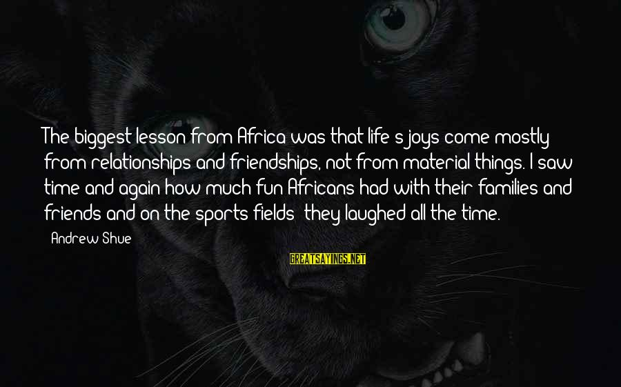 Best Friends And Fun Sayings By Andrew Shue: The biggest lesson from Africa was that life's joys come mostly from relationships and friendships,