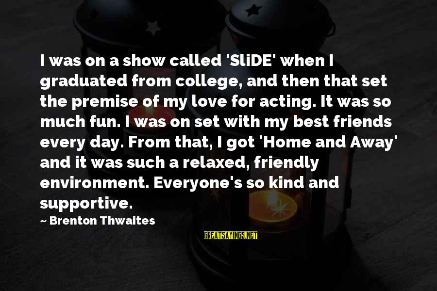 Best Friends And Fun Sayings By Brenton Thwaites: I was on a show called 'SliDE' when I graduated from college, and then that