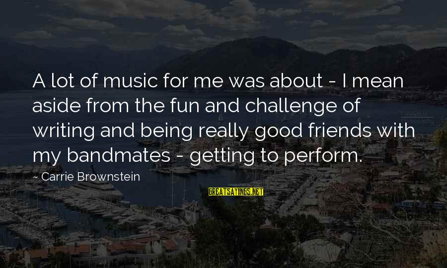 Best Friends And Fun Sayings By Carrie Brownstein: A lot of music for me was about - I mean aside from the fun