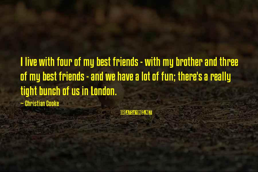 Best Friends And Fun Sayings By Christian Cooke: I live with four of my best friends - with my brother and three of