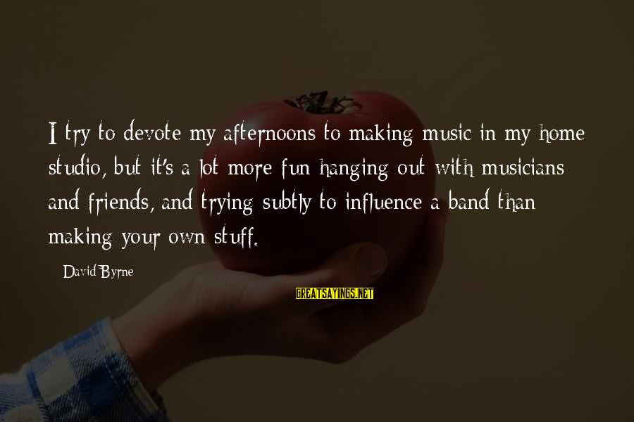 Best Friends And Fun Sayings By David Byrne: I try to devote my afternoons to making music in my home studio, but it's