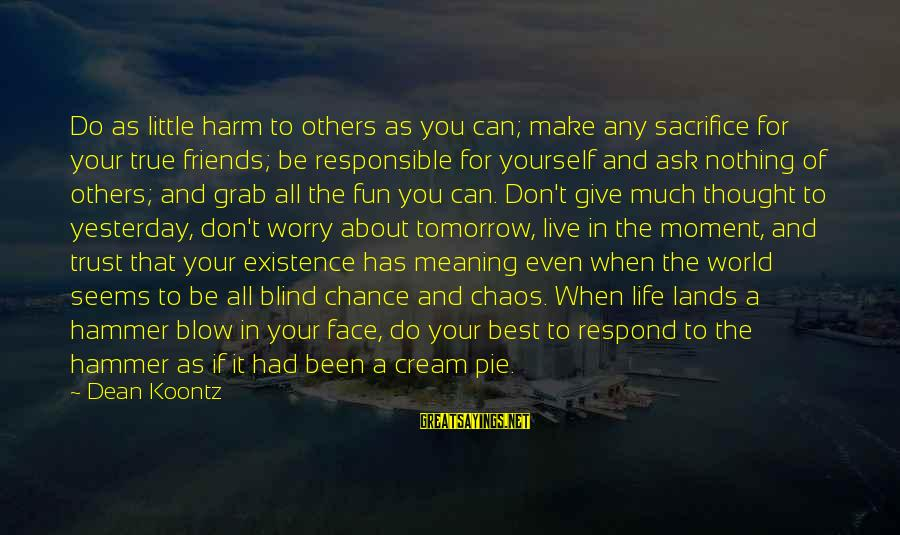 Best Friends And Fun Sayings By Dean Koontz: Do as little harm to others as you can; make any sacrifice for your true