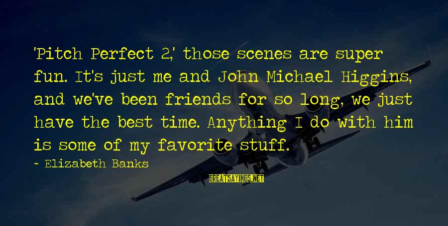 Best Friends And Fun Sayings By Elizabeth Banks: 'Pitch Perfect 2,' those scenes are super fun. It's just me and John Michael Higgins,