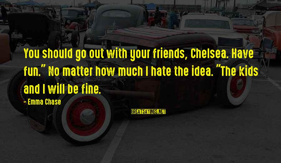 """Best Friends And Fun Sayings By Emma Chase: You should go out with your friends, Chelsea. Have fun."""" No matter how much I"""