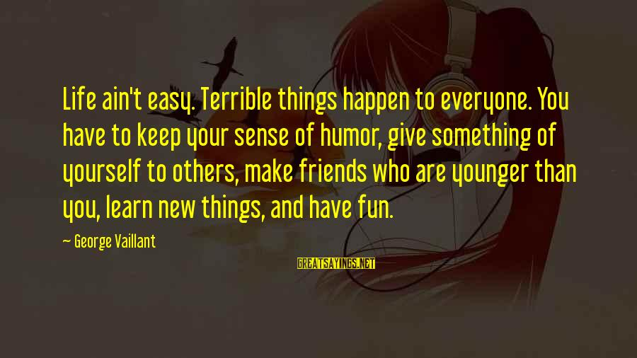 Best Friends And Fun Sayings By George Vaillant: Life ain't easy. Terrible things happen to everyone. You have to keep your sense of