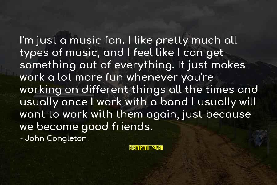 Best Friends And Fun Sayings By John Congleton: I'm just a music fan. I like pretty much all types of music, and I