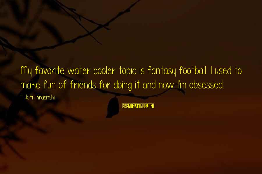 Best Friends And Fun Sayings By John Krasinski: My favorite water cooler topic is fantasy football. I used to make fun of friends